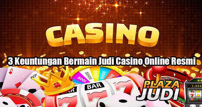 3 Keuntungan Bermain Judi Casino Online Resmi