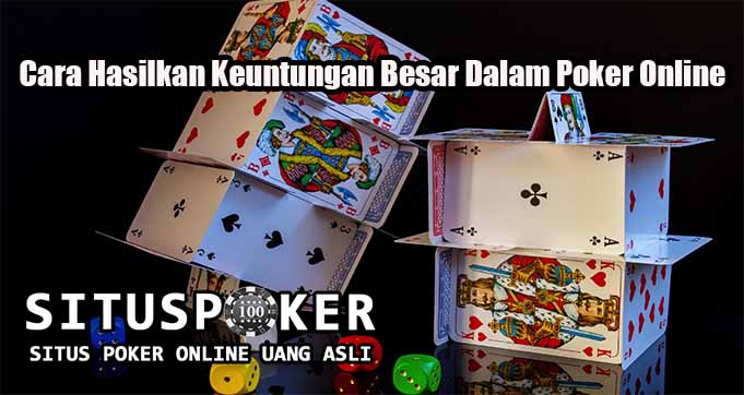 Cara Hasilkan Keuntungan Besar Dalam Poker Online